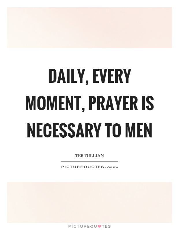 Daily, every moment, prayer is necessary to men Picture Quote #1