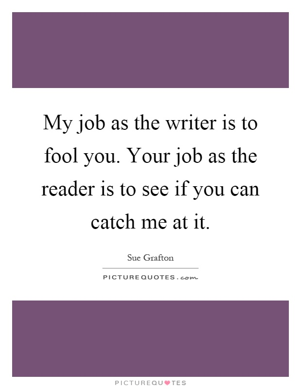 My job as the writer is to fool you. Your job as the reader is to see if you can catch me at it Picture Quote #1