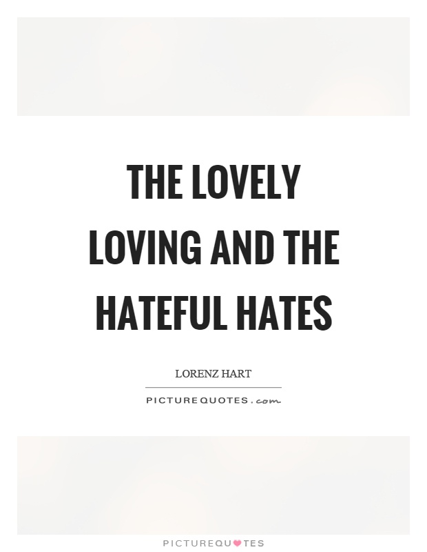 The lovely loving and the hateful hates Picture Quote #1