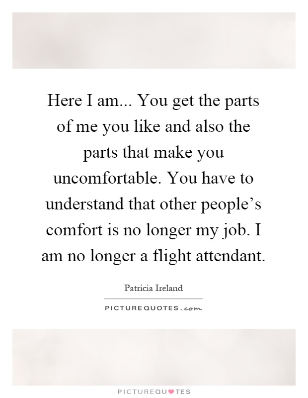 Here I am... You get the parts of me you like and also the parts that make you uncomfortable. You have to understand that other people's comfort is no longer my job. I am no longer a flight attendant Picture Quote #1
