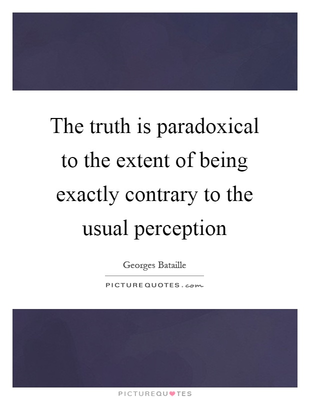 The truth is paradoxical to the extent of being exactly contrary to the usual perception Picture Quote #1