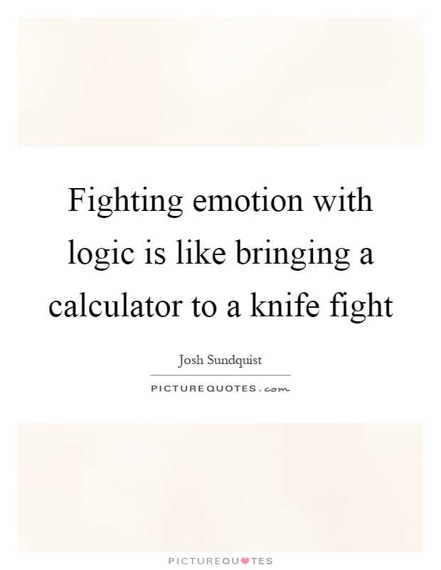 Fighting emotion with logic is like bringing a calculator to a knife fight Picture Quote #1