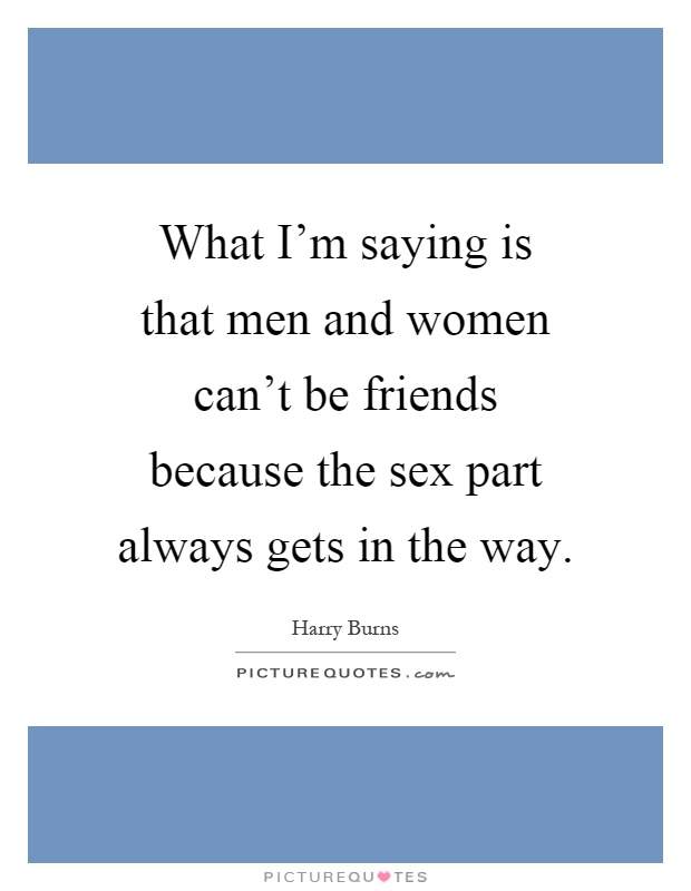 Image result for men and women can't be friends quote