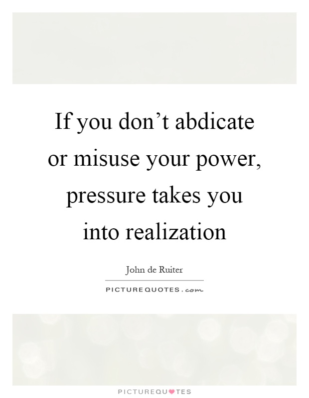 If you don't abdicate or misuse your power, pressure takes you into realization Picture Quote #1