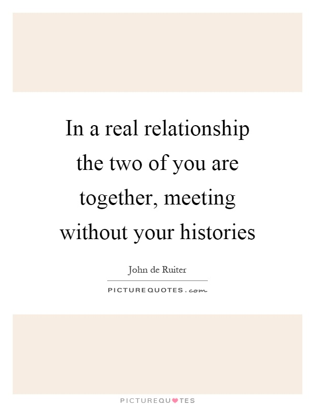 In a real relationship the two of you are together, meeting ...