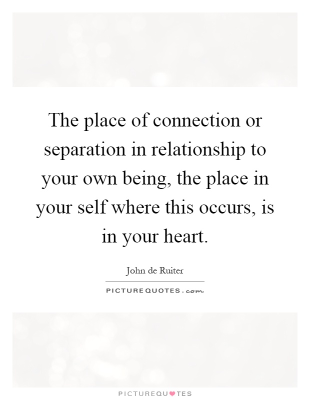The place of connection or separation in relationship to your own being, the place in your self where this occurs, is in your heart Picture Quote #1