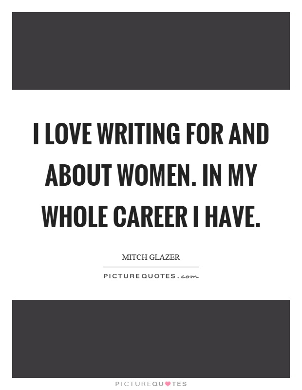 I love writing for and about women. In my whole career I have Picture Quote #1