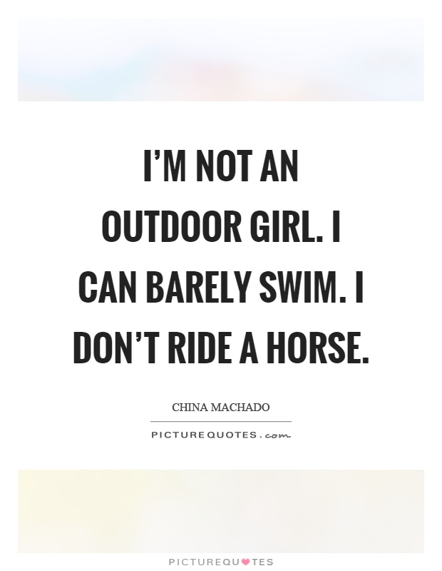 I'm not an outdoor girl. I can barely swim. I don't ride a horse