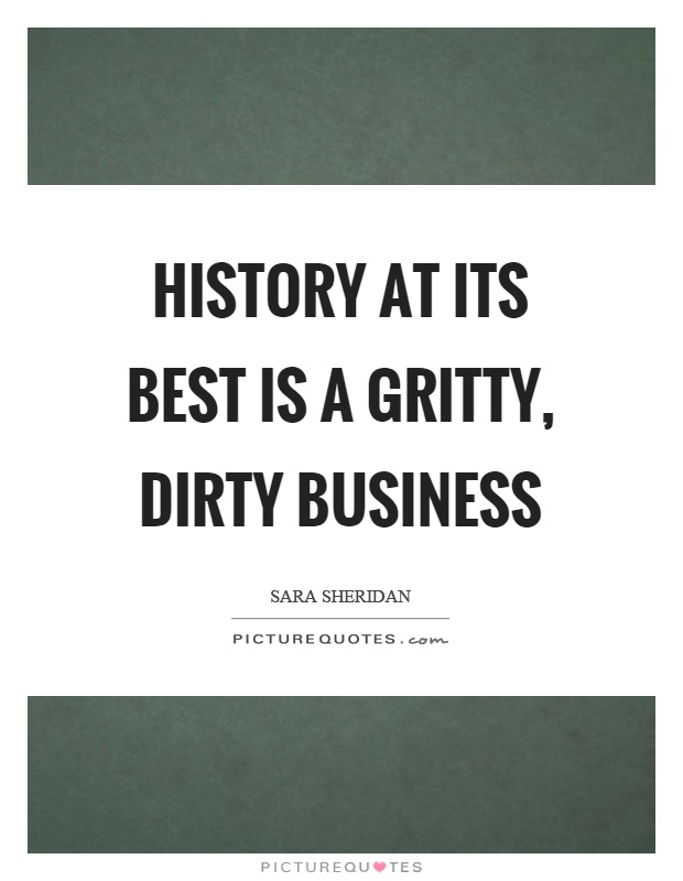 History at its best is a gritty, dirty business Picture Quote #1