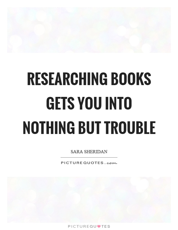 Researching books gets you into nothing but trouble Picture Quote #1