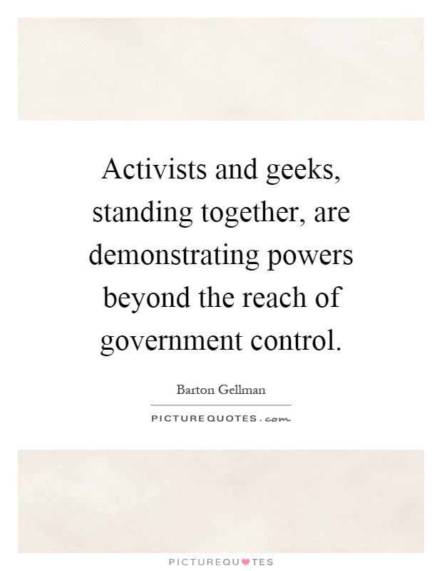Activists and geeks, standing together, are demonstrating powers beyond the reach of government control Picture Quote #1