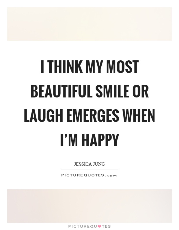 I think my most beautiful smile or laugh emerges when I'm happy Picture Quote #1