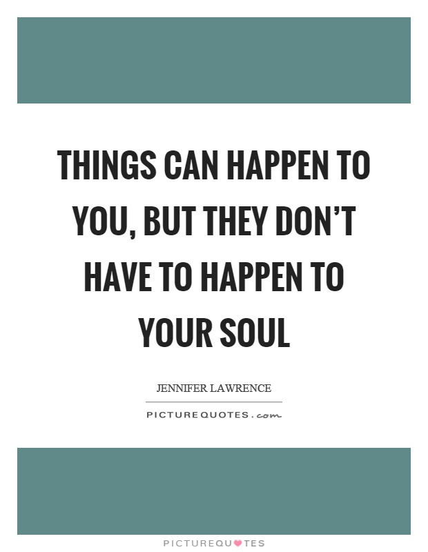 Quotes About Things You Can T Have: Things Can Happen To You, But They Don't Have To Happen To