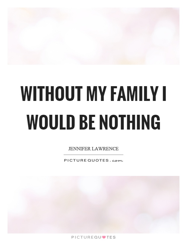 Without my family I would be nothing Picture Quote #1