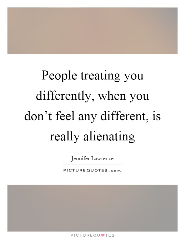People treating you differently, when you don't feel any different, is really alienating Picture Quote #1