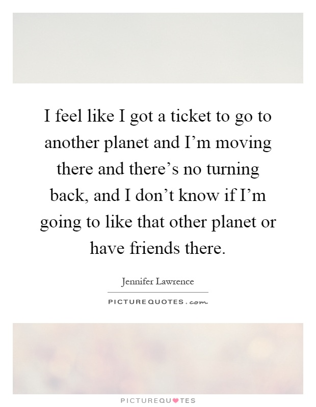 I feel like I got a ticket to go to another planet and I'm moving there and there's no turning back, and I don't know if I'm going to like that other planet or have friends there Picture Quote #1