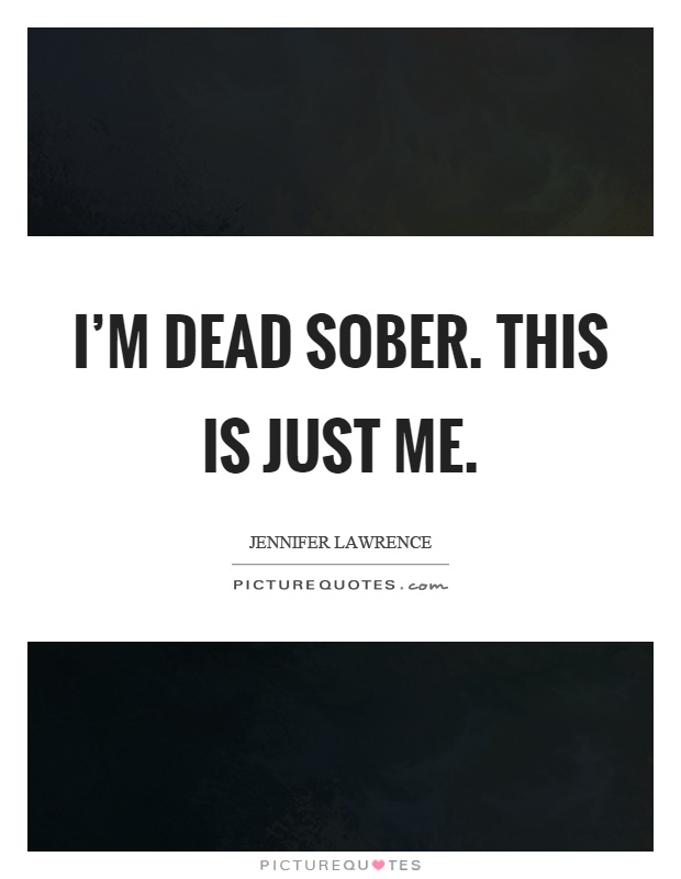 I'm dead sober. This is just me Picture Quote #1