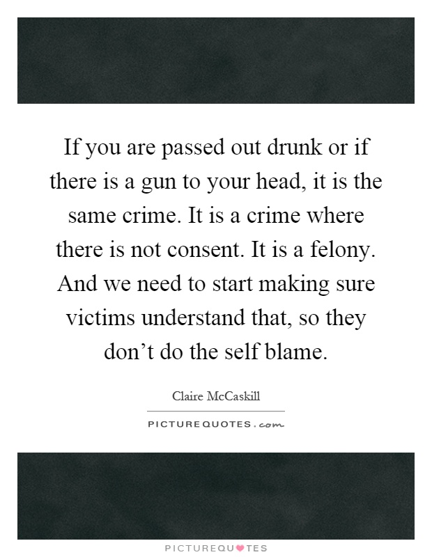 If you are passed out drunk or if there is a gun to your head, it is the same crime. It is a crime where there is not consent. It is a felony. And we need to start making sure victims understand that, so they don't do the self blame Picture Quote #1