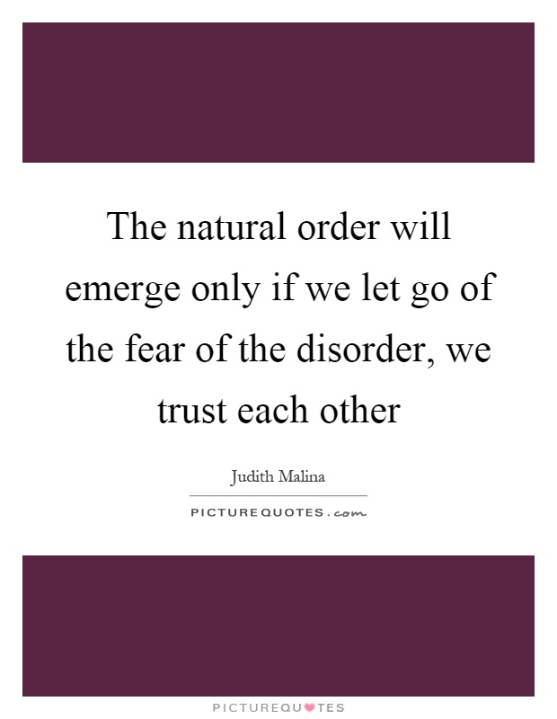 The natural order will emerge only if we let go of the fear of the disorder, we trust each other Picture Quote #1