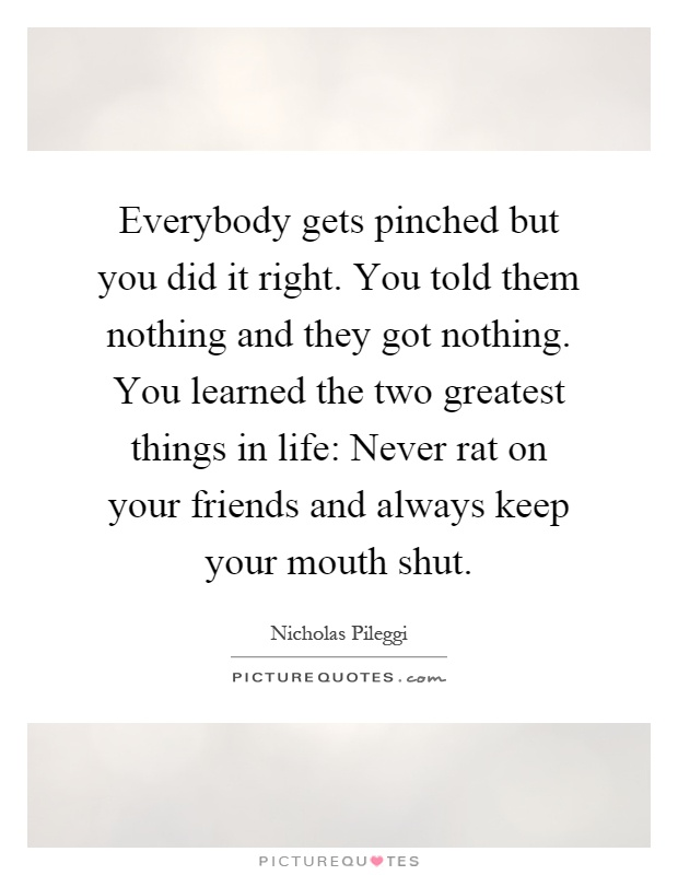 Everybody gets pinched but you did it right. You told them nothing and they got nothing. You learned the two greatest things in life: Never rat on your friends and always keep your mouth shut Picture Quote #1