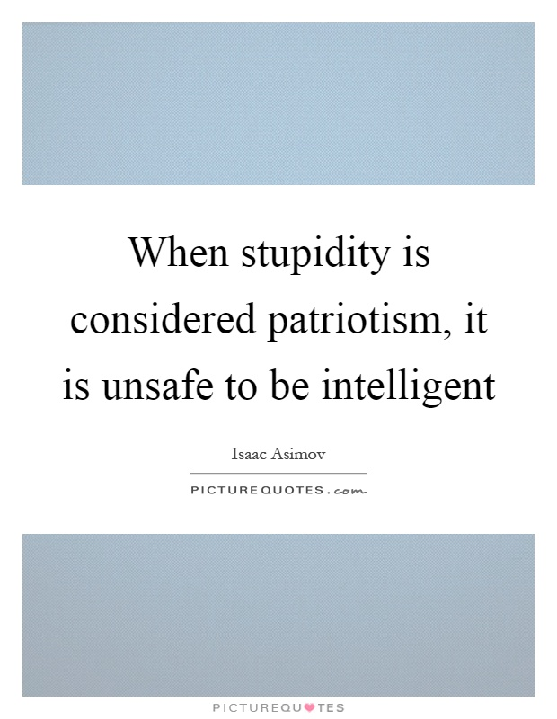 When stupidity is considered patriotism, it is unsafe to be intelligent Picture Quote #1