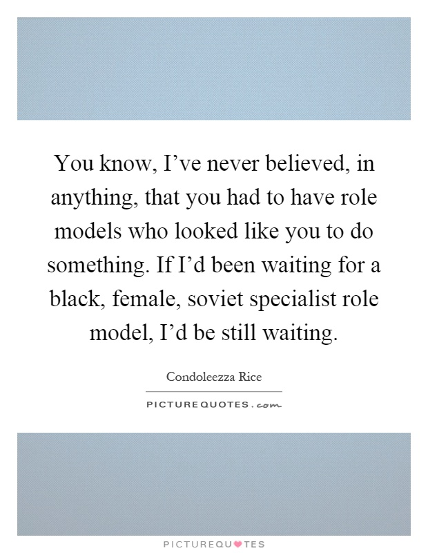 You know, I've never believed, in anything, that you had to have role models who looked like you to do something. If I'd been waiting for a black, female, soviet specialist role model, I'd be still waiting Picture Quote #1