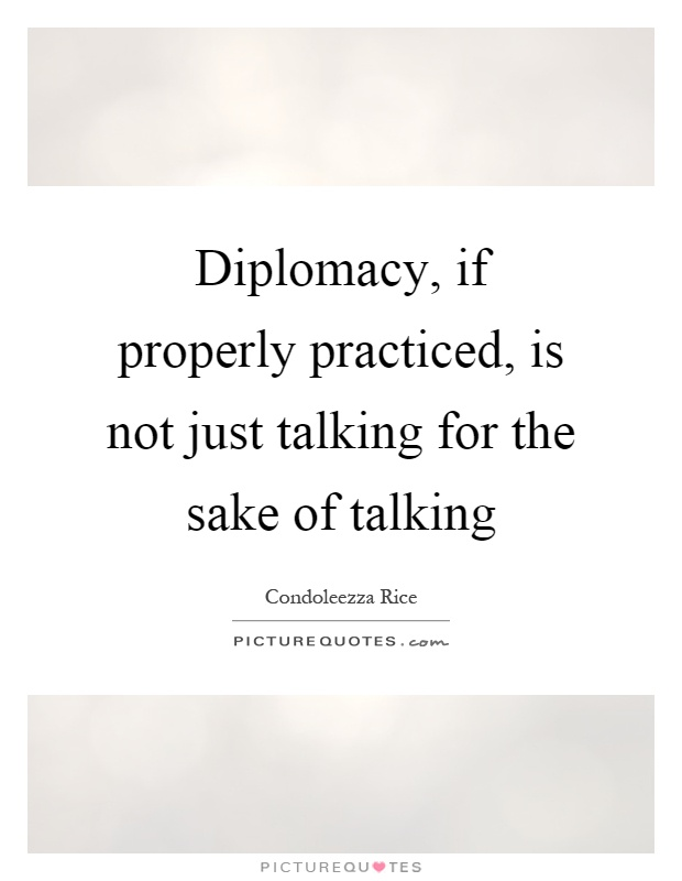 Diplomacy, if properly practiced, is not just talking for the sake of talking Picture Quote #1