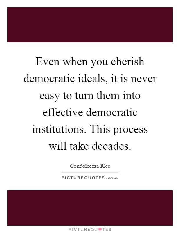 Even when you cherish democratic ideals, it is never easy to turn them into effective democratic institutions. This process will take decades Picture Quote #1