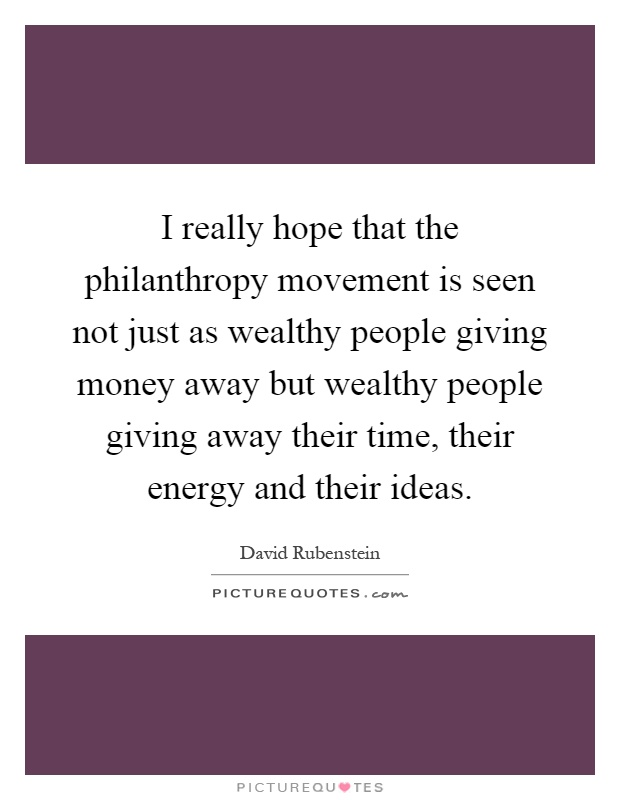 I really hope that the philanthropy movement is seen not just as wealthy people giving money away but wealthy people giving away their time, their energy and their ideas Picture Quote #1