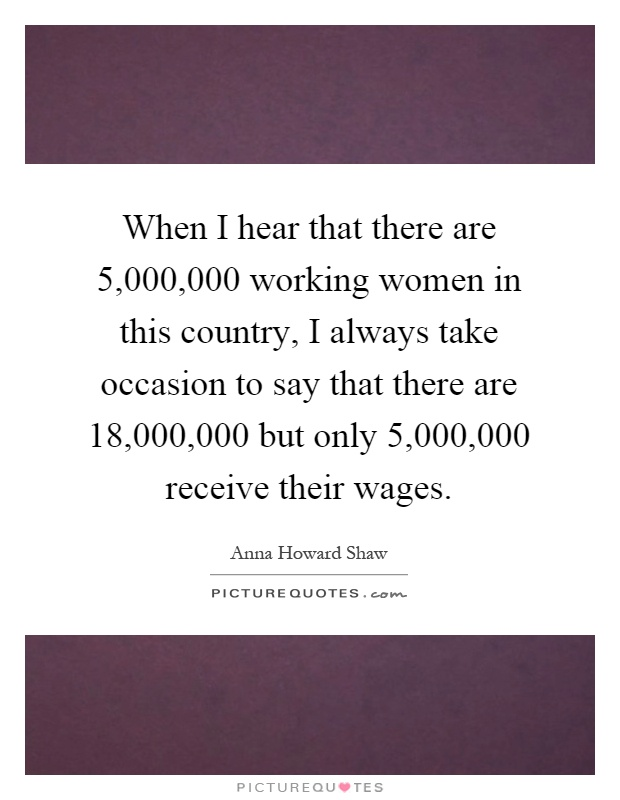 When I hear that there are 5,000,000 working women in this country, I always take occasion to say that there are 18,000,000 but only 5,000,000 receive their wages Picture Quote #1