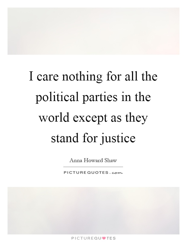 I care nothing for all the political parties in the world except as they stand for justice Picture Quote #1