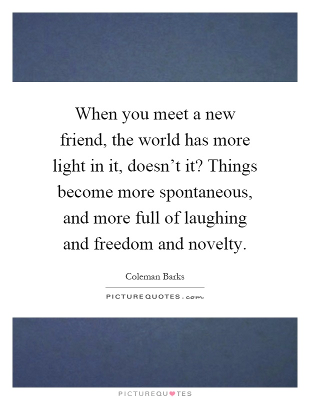 When you meet a new friend, the world has more light in it, doesn't it? Things become more spontaneous, and more full of laughing and freedom and novelty Picture Quote #1