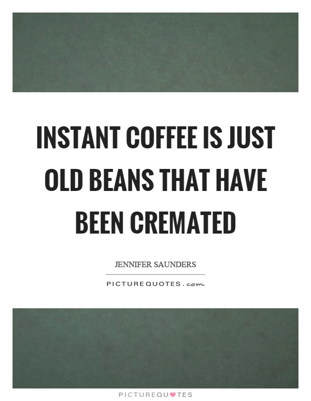 Instant coffee is just old beans that have been cremated Picture Quote #1