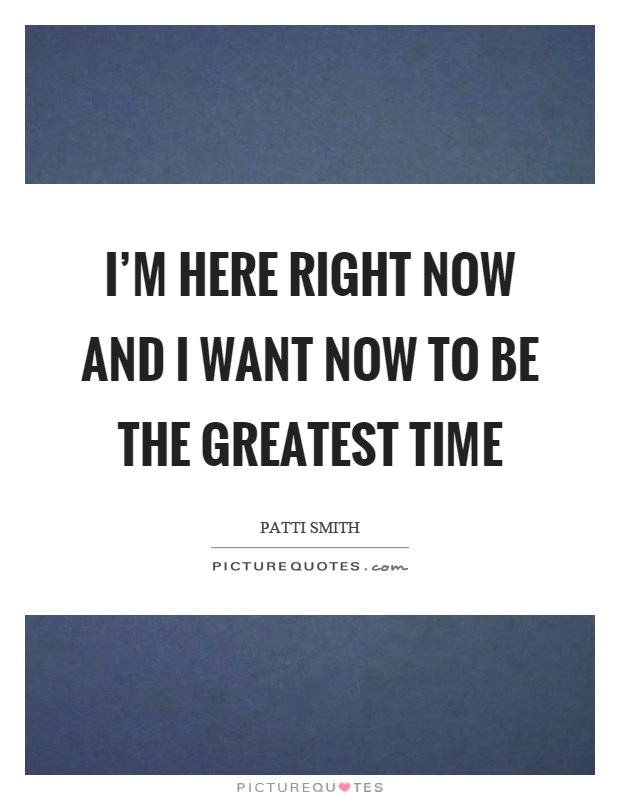 I'm here right now and I want now to be the greatest time Picture Quote #1