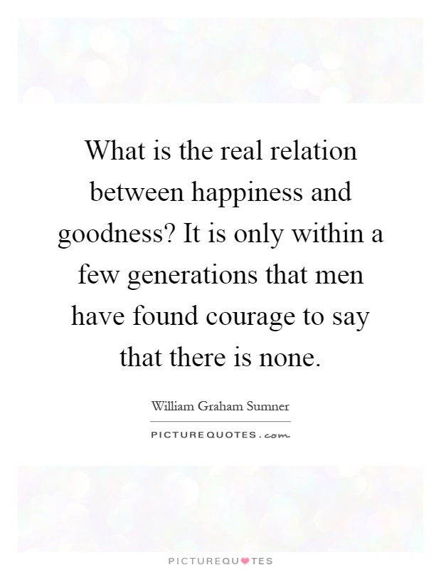 What is the real relation between happiness and goodness? It is only within a few generations that men have found courage to say that there is none Picture Quote #1