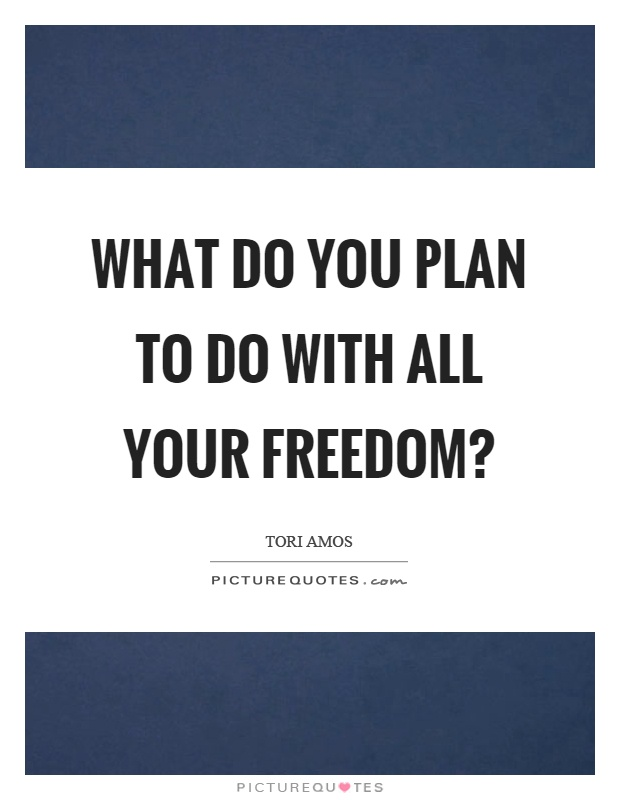 What do you plan to do with all your freedom? Picture Quote #1