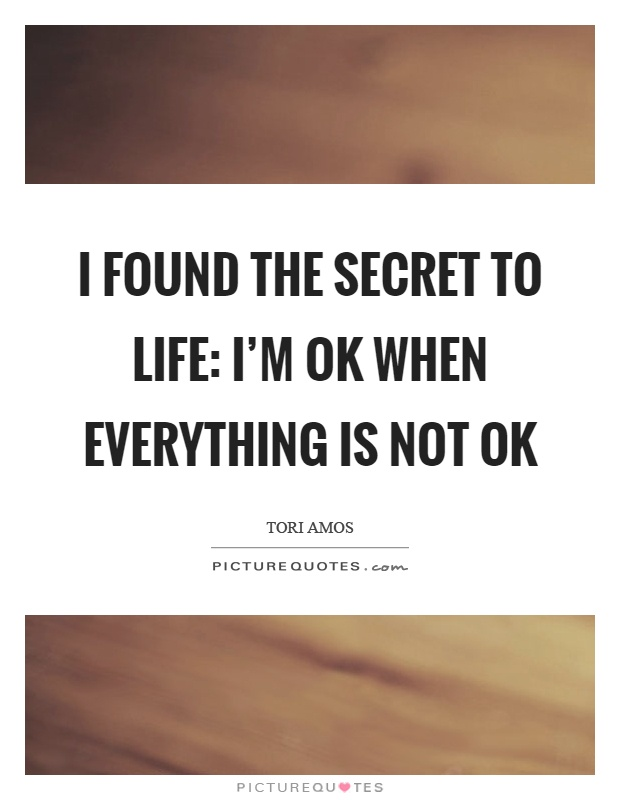 I found the secret to life: I'm ok when everything is not ok Picture Quote #1