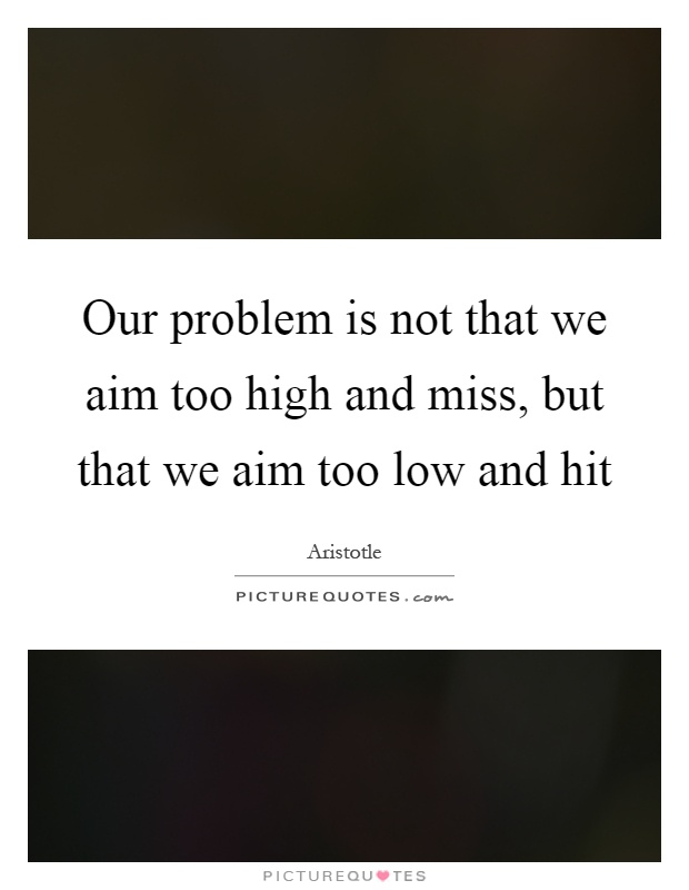 Our problem is not that we aim too high and miss, but that we aim too low and hit Picture Quote #1