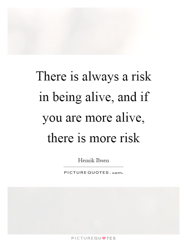 There is always a risk in being alive, and if you are more alive, there is more risk Picture Quote #1