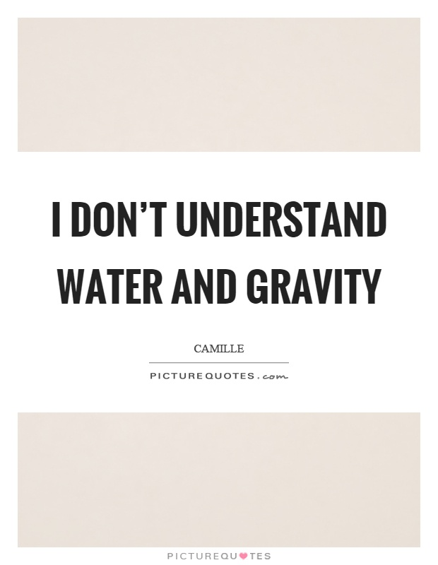 I don't understand water and gravity Picture Quote #1