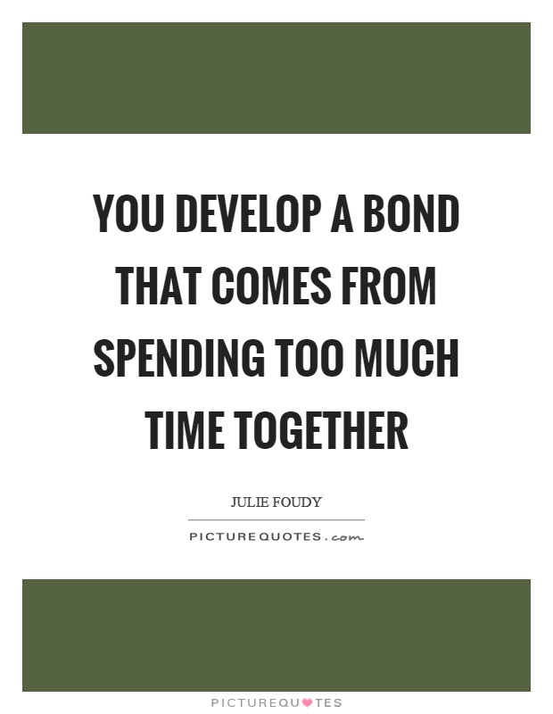 You develop a bond that comes from spending too much time together Picture Quote #1