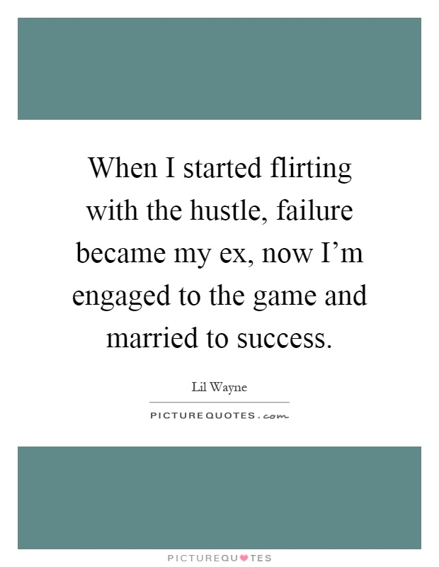 When I started flirting with the hustle, failure became my ex, now I'm engaged to the game and married to success Picture Quote #1