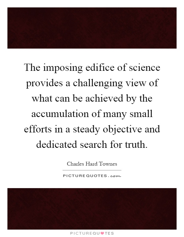 The imposing edifice of science provides a challenging view of what can be achieved by the accumulation of many small efforts in a steady objective and dedicated search for truth Picture Quote #1