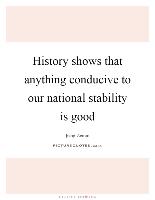 History shows that anything conducive to our national stability is good Picture Quote #1
