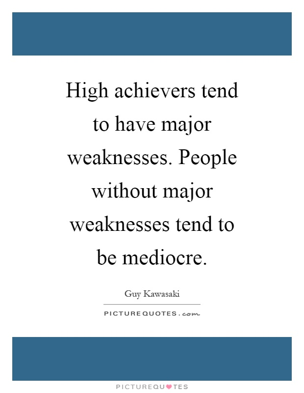 High achievers tend to have major weaknesses. People without major weaknesses tend to be mediocre Picture Quote #1