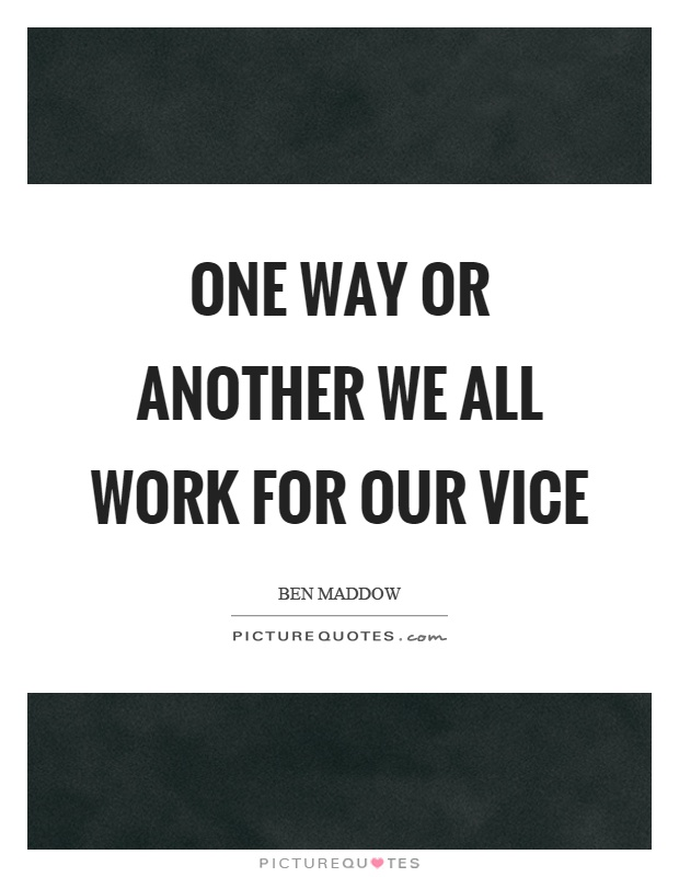 One way or another we all work for our vice Picture Quote #1