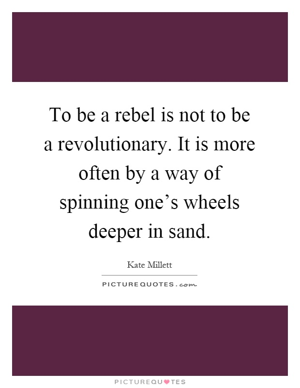 To be a rebel is not to be a revolutionary. It is more often by a way of spinning one's wheels deeper in sand Picture Quote #1