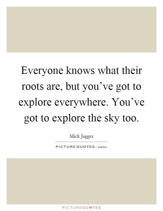 Everyone knows what their roots are, but you've got to explore everywhere. You've got to explore the sky too Picture Quote #1
