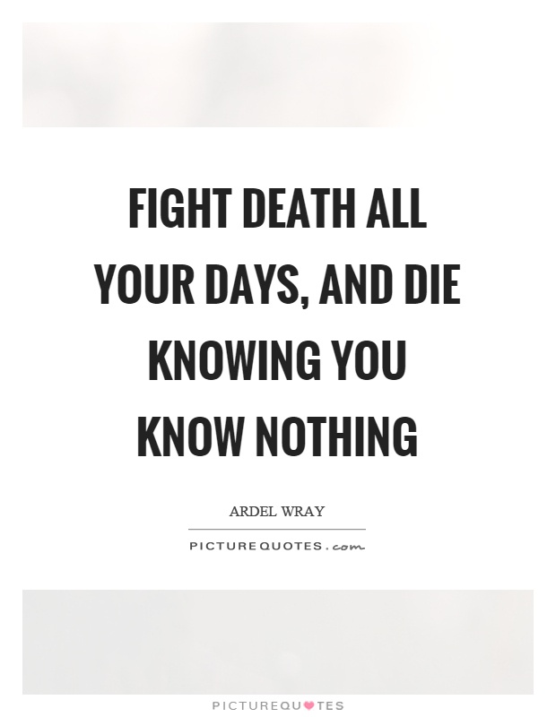 Fight death all your days, and die knowing you know nothing Picture Quote #1