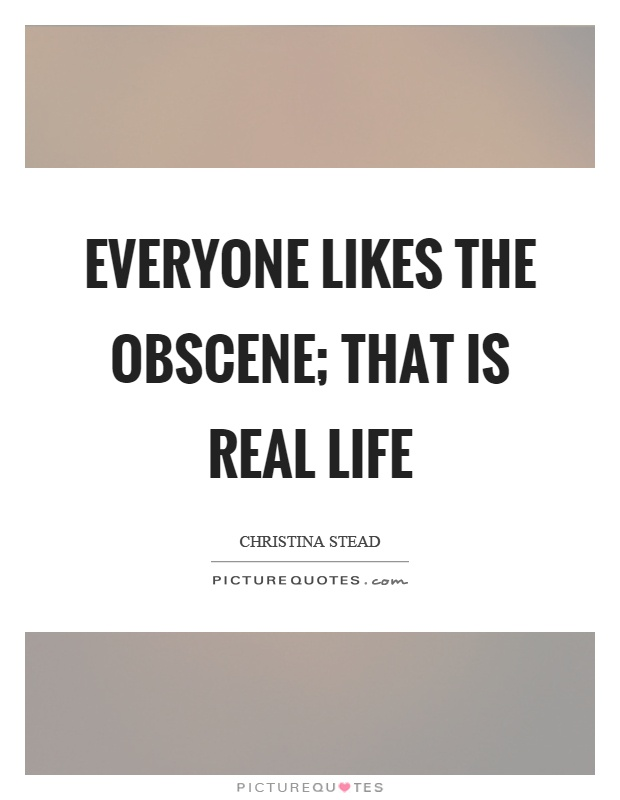 Everyone likes the obscene; that is real life Picture Quote #1